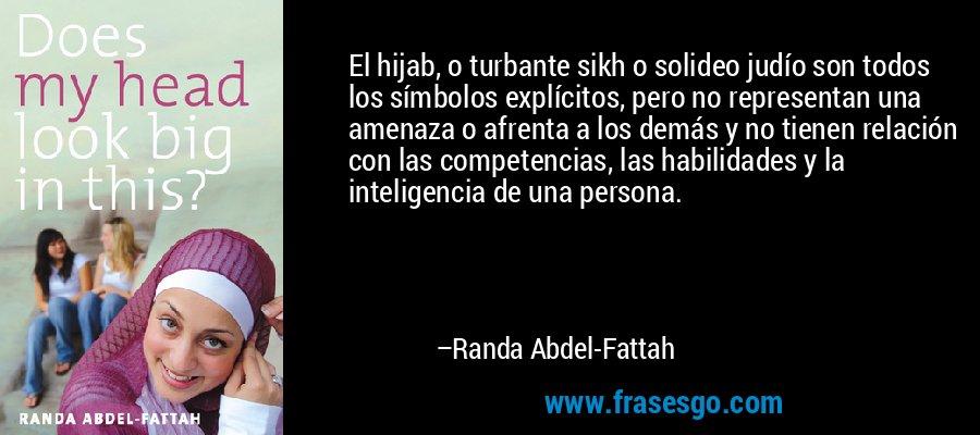 El hijab, o turbante sikh o solideo judío son todos los símbolos explícitos, pero no representan una amenaza o afrenta a los demás y no tienen relación con las competencias, las habilidades y la inteligencia de una persona. – Randa Abdel-Fattah