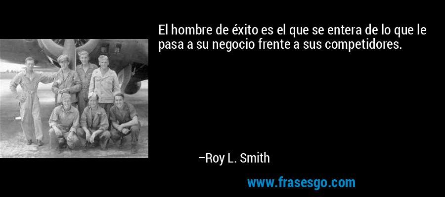 El hombre de éxito es el que se entera de lo que le pasa a su negocio frente a sus competidores. – Roy L. Smith