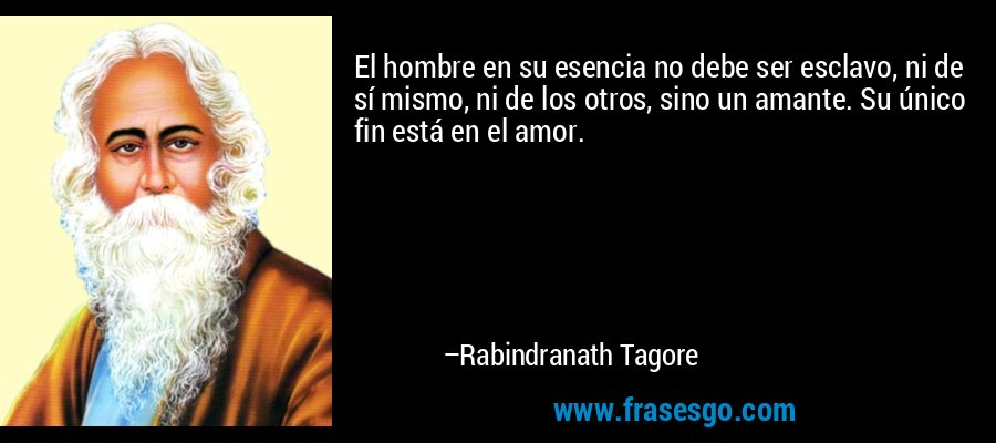 El hombre en su esencia no debe ser esclavo, ni de sí mismo, ni de los otros, sino un amante. Su único fin está en el amor. – Rabindranath Tagore