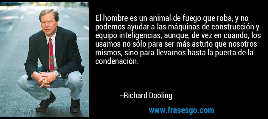 El hombre es un animal de fuego que roba, y no podemos ayudar a las máquinas de construcción y equipo inteligencias, aunque, de vez en cuando, los usamos no sólo para ser más astuto que nosotros mismos, sino para llevarnos hasta la puerta de la condenación. – Richard Dooling