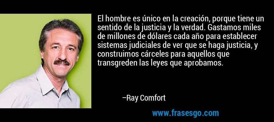 El hombre es único en la creación, porque tiene un sentido de la justicia y la verdad. Gastamos miles de millones de dólares cada año para establecer sistemas judiciales de ver que se haga justicia, y construimos cárceles para aquellos que transgreden las leyes que aprobamos. – Ray Comfort