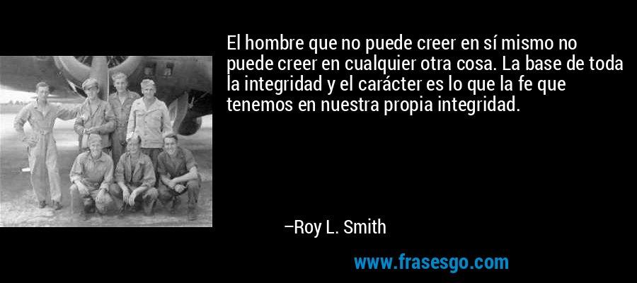 El hombre que no puede creer en sí mismo no puede creer en cualquier otra cosa. La base de toda la integridad y el carácter es lo que la fe que tenemos en nuestra propia integridad. – Roy L. Smith