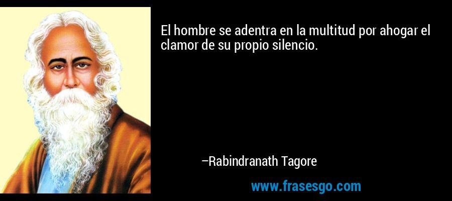 El hombre se adentra en la multitud por ahogar el clamor de su propio silencio. – Rabindranath Tagore