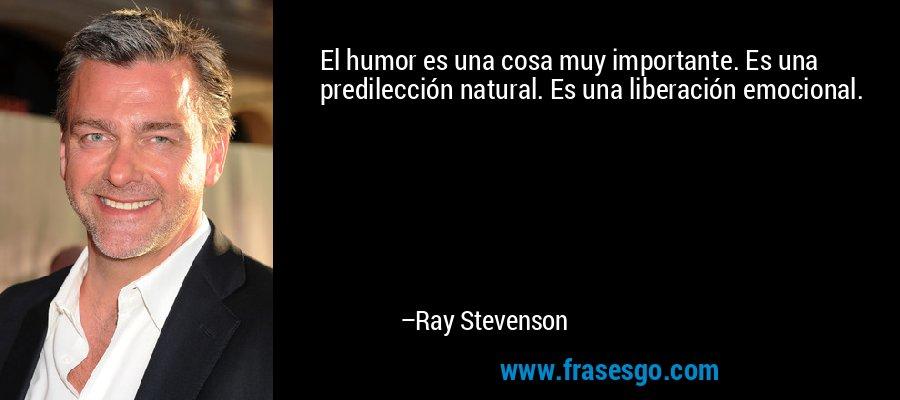 El humor es una cosa muy importante. Es una predilección natural. Es una liberación emocional. – Ray Stevenson