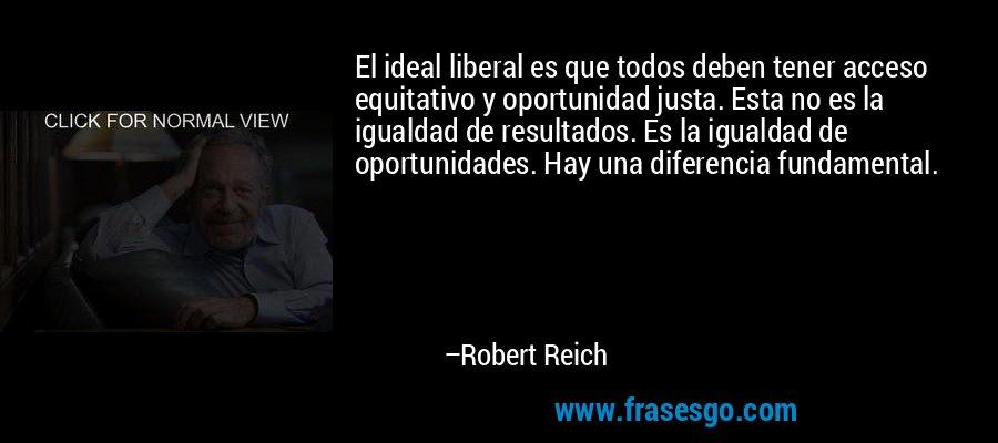 El ideal liberal es que todos deben tener acceso equitativo y oportunidad justa. Esta no es la igualdad de resultados. Es la igualdad de oportunidades. Hay una diferencia fundamental. – Robert Reich