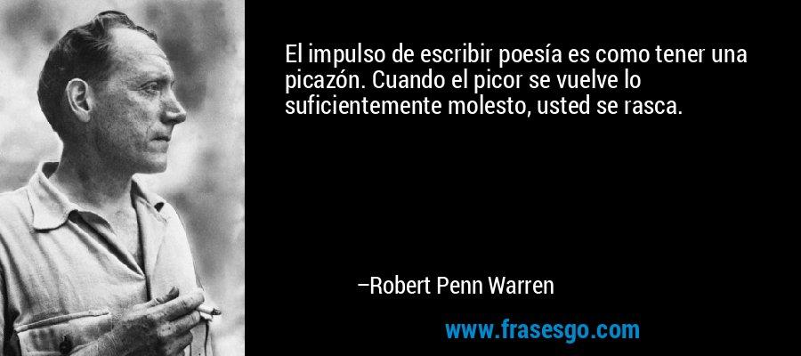 El impulso de escribir poesía es como tener una picazón. Cuando el picor se vuelve lo suficientemente molesto, usted se rasca. – Robert Penn Warren