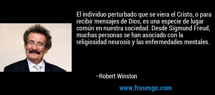 El individuo perturbado que se viera el Cristo, o para recibir mensajes de Dios, es una especie de lugar común en nuestra sociedad. Desde Sigmund Freud, muchas personas se han asociado con la religiosidad neurosis y las enfermedades mentales. – Robert Winston