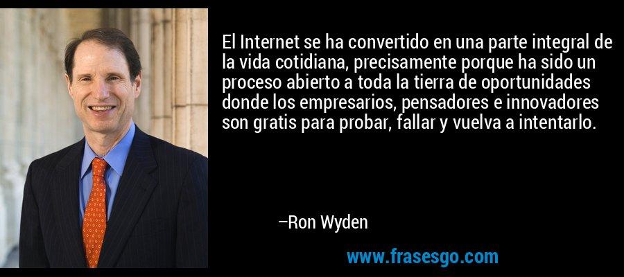 El Internet se ha convertido en una parte integral de la vida cotidiana, precisamente porque ha sido un proceso abierto a toda la tierra de oportunidades donde los empresarios, pensadores e innovadores son gratis para probar, fallar y vuelva a intentarlo. – Ron Wyden