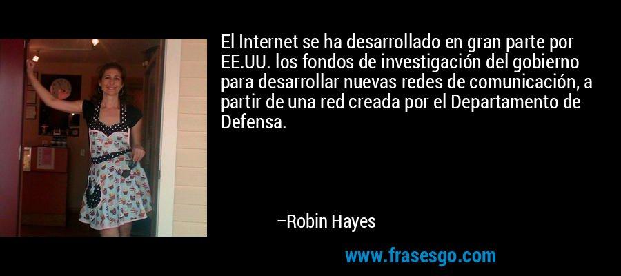 El Internet se ha desarrollado en gran parte por EE.UU. los fondos de investigación del gobierno para desarrollar nuevas redes de comunicación, a partir de una red creada por el Departamento de Defensa. – Robin Hayes