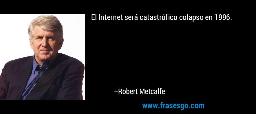 El Internet será catastrófico colapso en 1996. – Robert Metcalfe