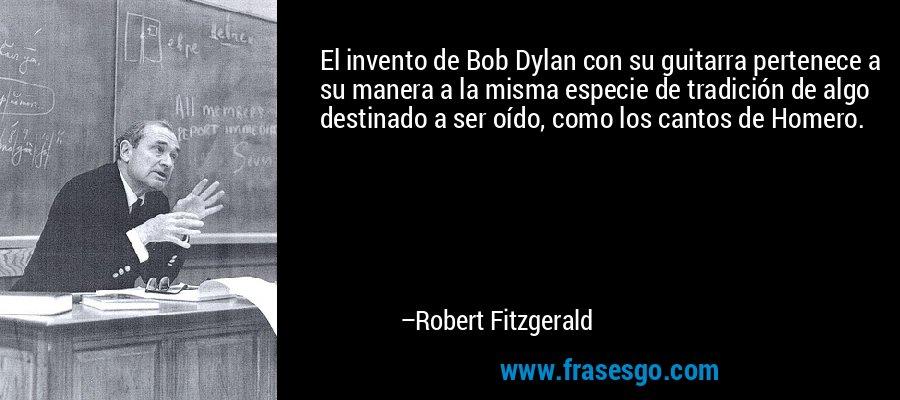 El invento de Bob Dylan con su guitarra pertenece a su manera a la misma especie de tradición de algo destinado a ser oído, como los cantos de Homero. – Robert Fitzgerald