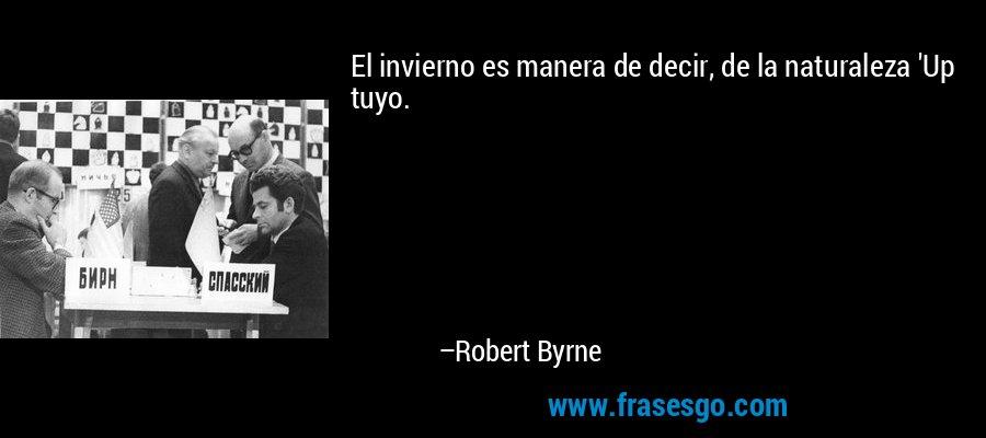 El invierno es manera de decir, de la naturaleza 'Up tuyo. – Robert Byrne