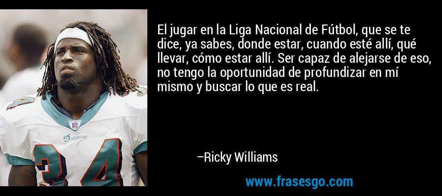 El jugar en la Liga Nacional de Fútbol, que se te dice, ya sabes, donde estar, cuando esté allí, qué llevar, cómo estar allí. Ser capaz de alejarse de eso, no tengo la oportunidad de profundizar en mí mismo y buscar lo que es real. – Ricky Williams