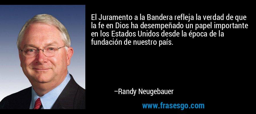 El Juramento a la Bandera refleja la verdad de que la fe en Dios ha desempeñado un papel importante en los Estados Unidos desde la época de la fundación de nuestro país. – Randy Neugebauer