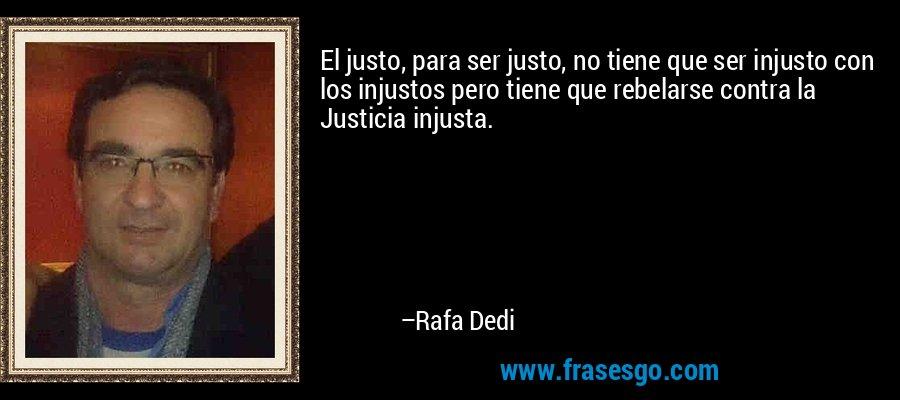 El justo, para ser justo, no tiene que ser injusto con los injustos pero tiene que rebelarse contra la Justicia injusta. – Rafa Dedi