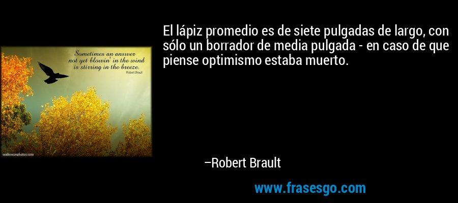 El lápiz promedio es de siete pulgadas de largo, con sólo un borrador de media pulgada - en caso de que piense optimismo estaba muerto. – Robert Brault