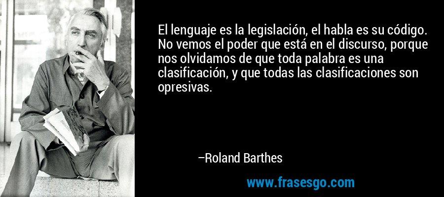 El lenguaje es la legislación, el habla es su código. No vemos el poder que está en el discurso, porque nos olvidamos de que toda palabra es una clasificación, y que todas las clasificaciones son opresivas. – Roland Barthes