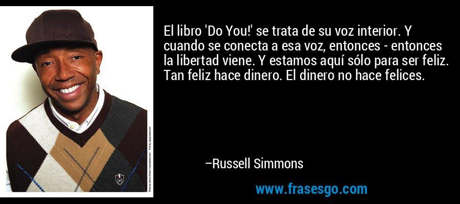 El libro 'Do You!' se trata de su voz interior. Y cuando se conecta a esa voz, entonces - entonces la libertad viene. Y estamos aquí sólo para ser feliz. Tan feliz hace dinero. El dinero no hace felices. – Russell Simmons