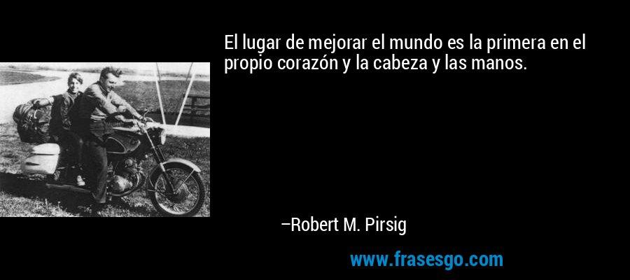 El lugar de mejorar el mundo es la primera en el propio corazón y la cabeza y las manos. – Robert M. Pirsig