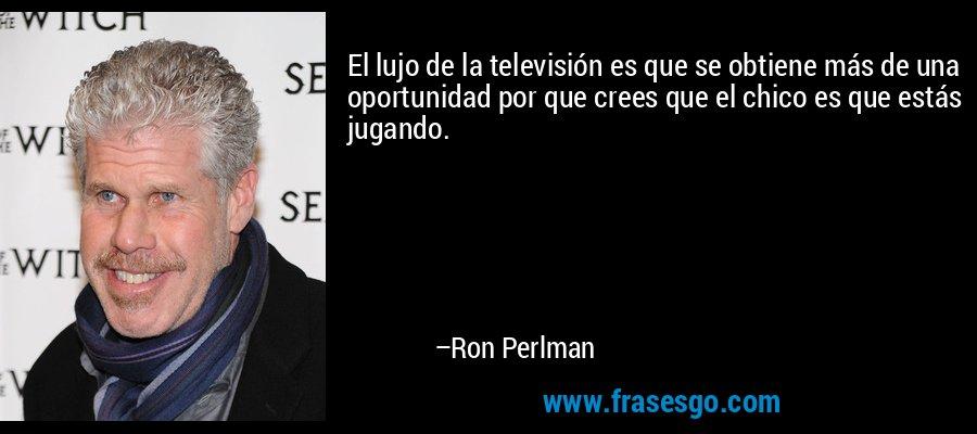 El lujo de la televisión es que se obtiene más de una oportunidad por que crees que el chico es que estás jugando. – Ron Perlman