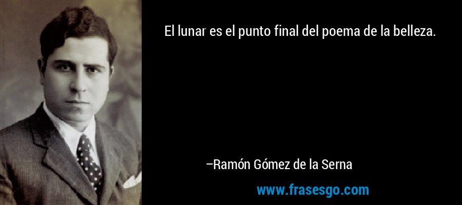 El lunar es el punto final del poema de la belleza. – Ramón Gómez de la Serna