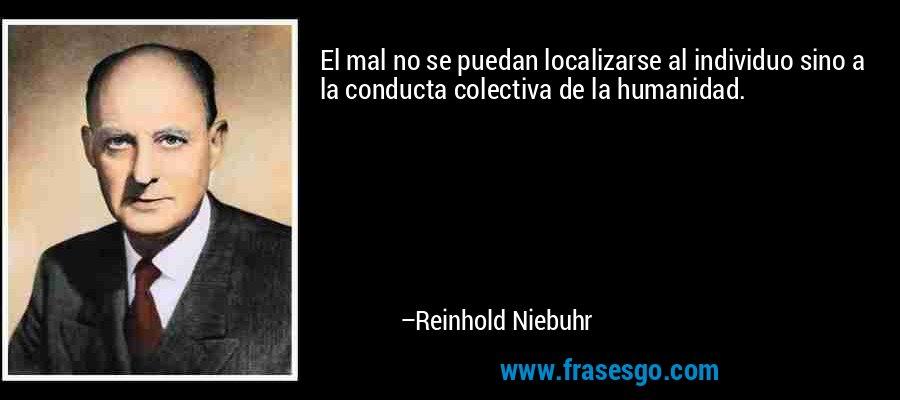 El mal no se puedan localizarse al individuo sino a la conducta colectiva de la humanidad. – Reinhold Niebuhr