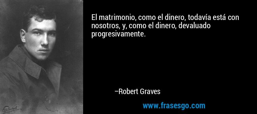 El matrimonio, como el dinero, todavía está con nosotros, y, como el dinero, devaluado progresivamente. – Robert Graves
