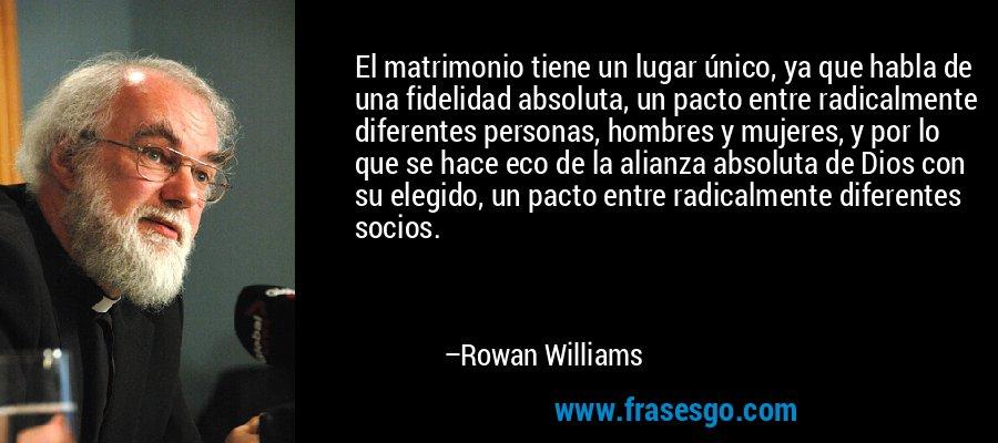 El matrimonio tiene un lugar único, ya que habla de una fidelidad absoluta, un pacto entre radicalmente diferentes personas, hombres y mujeres, y por lo que se hace eco de la alianza absoluta de Dios con su elegido, un pacto entre radicalmente diferentes socios. – Rowan Williams