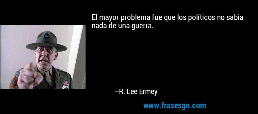 El mayor problema fue que los políticos no sabía nada de una guerra. – R. Lee Ermey