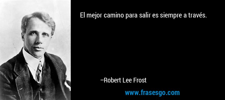 El mejor camino para salir es siempre a través. – Robert Lee Frost