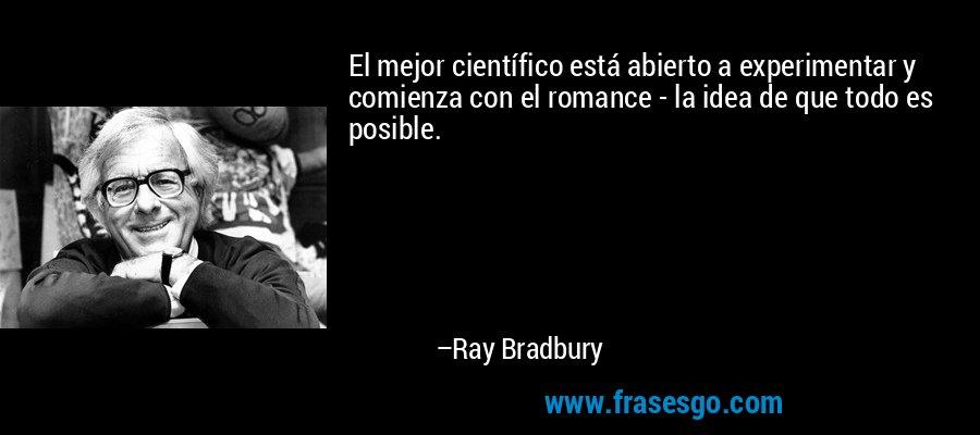 El mejor científico está abierto a experimentar y comienza con el romance - la idea de que todo es posible. – Ray Bradbury