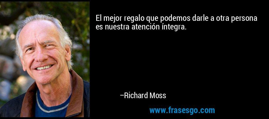 El mejor regalo que podemos darle a otra persona es nuestra atención íntegra. – Richard Moss