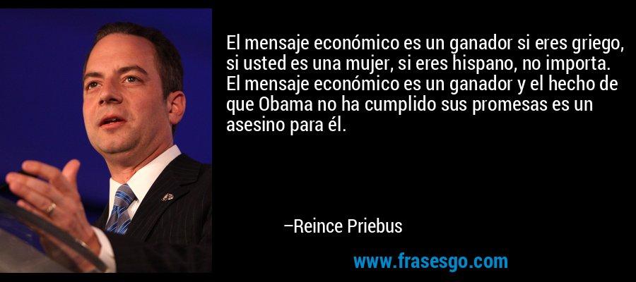 El mensaje económico es un ganador si eres griego, si usted es una mujer, si eres hispano, no importa. El mensaje económico es un ganador y el hecho de que Obama no ha cumplido sus promesas es un asesino para él. – Reince Priebus