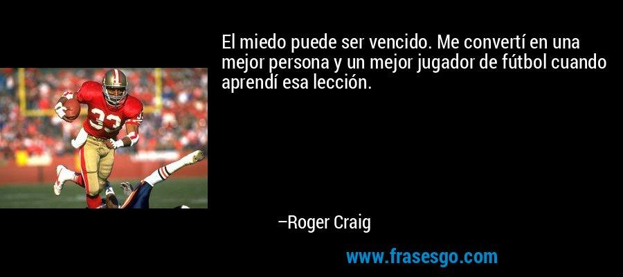 El miedo puede ser vencido. Me convertí en una mejor persona y un mejor jugador de fútbol cuando aprendí esa lección. – Roger Craig