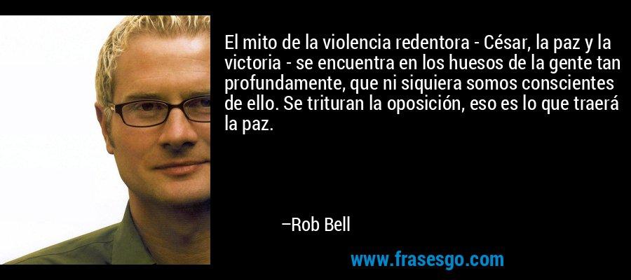 El mito de la violencia redentora - César, la paz y la victoria - se encuentra en los huesos de la gente tan profundamente, que ni siquiera somos conscientes de ello. Se trituran la oposición, eso es lo que traerá la paz. – Rob Bell