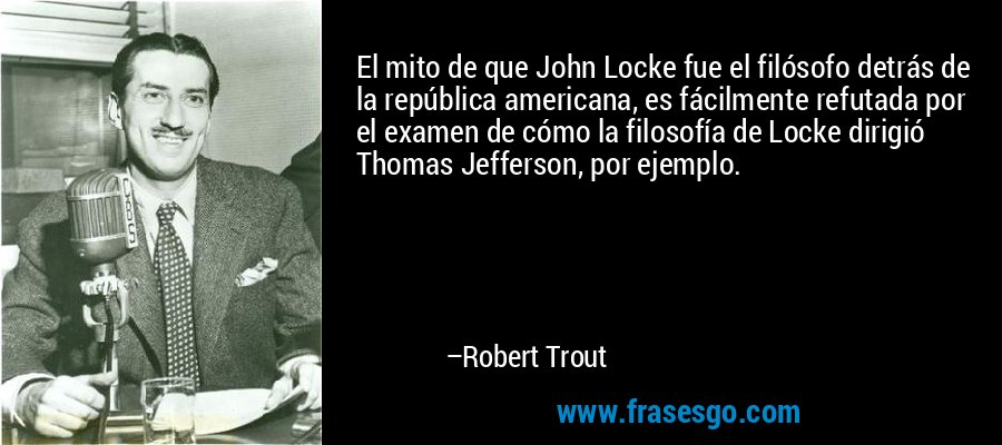 El mito de que John Locke fue el filósofo detrás de la república americana, es fácilmente refutada por el examen de cómo la filosofía de Locke dirigió Thomas Jefferson, por ejemplo. – Robert Trout