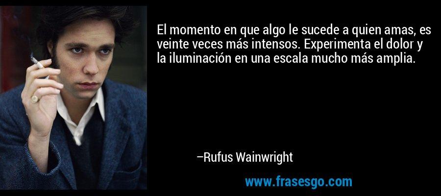 El momento en que algo le sucede a quien amas, es veinte veces más intensos. Experimenta el dolor y la iluminación en una escala mucho más amplia. – Rufus Wainwright