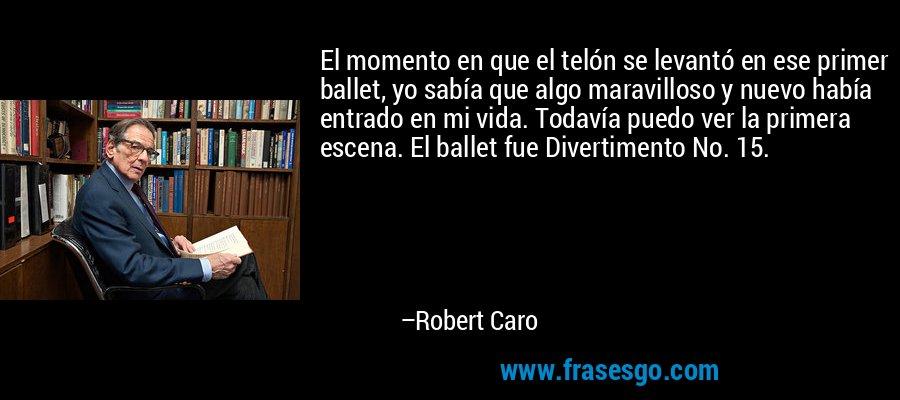 El momento en que el telón se levantó en ese primer ballet, yo sabía que algo maravilloso y nuevo había entrado en mi vida. Todavía puedo ver la primera escena. El ballet fue Divertimento No. 15. – Robert Caro
