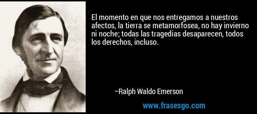 El momento en que nos entregamos a nuestros afectos, la tierra se metamorfosea, no hay invierno ni noche; todas las tragedias desaparecen, todos los derechos, incluso. – Ralph Waldo Emerson