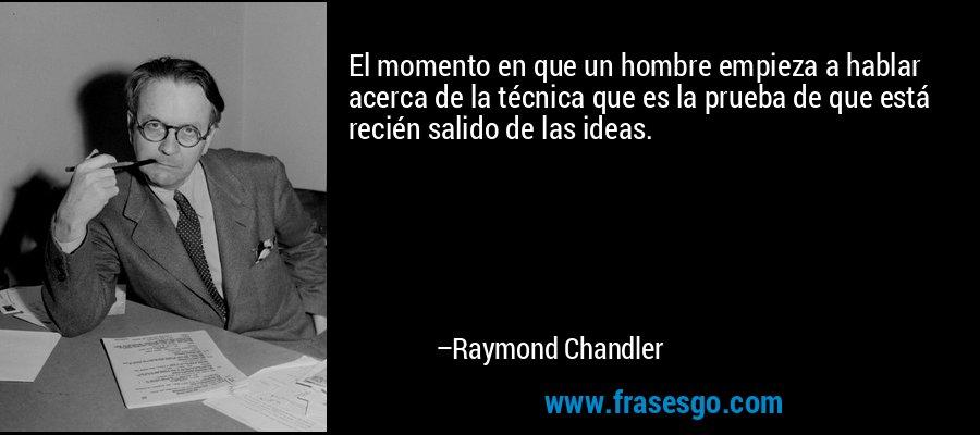 El momento en que un hombre empieza a hablar acerca de la técnica que es la prueba de que está recién salido de las ideas. – Raymond Chandler