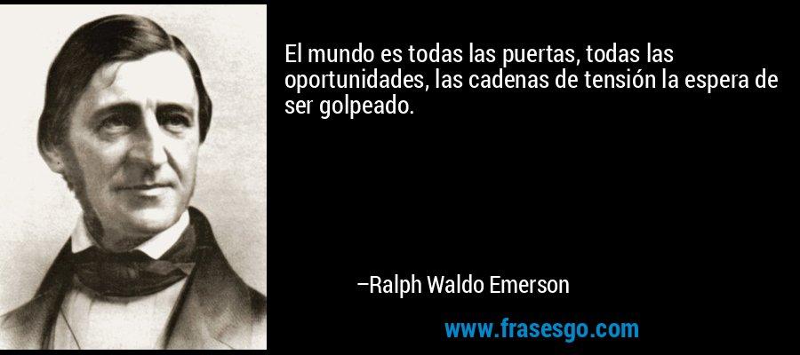 El mundo es todas las puertas, todas las oportunidades, las cadenas de tensión la espera de ser golpeado. – Ralph Waldo Emerson