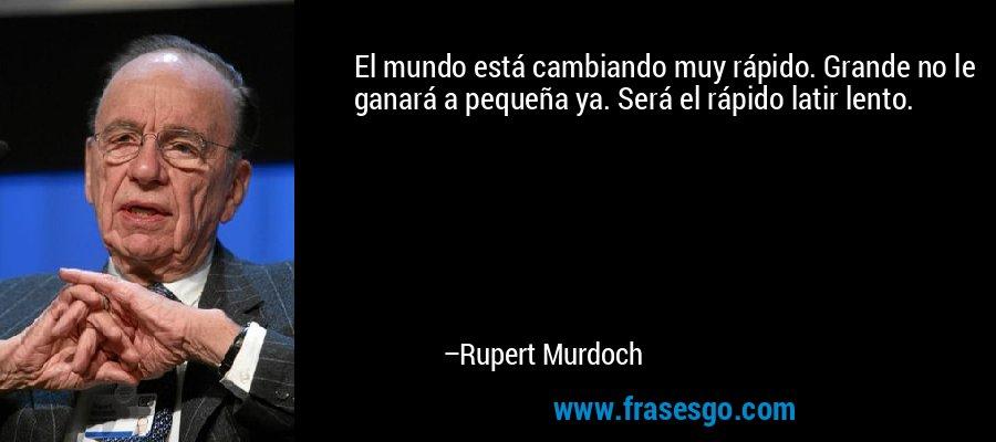 El mundo está cambiando muy rápido. Grande no le ganará a pequeña ya. Será el rápido latir lento. – Rupert Murdoch