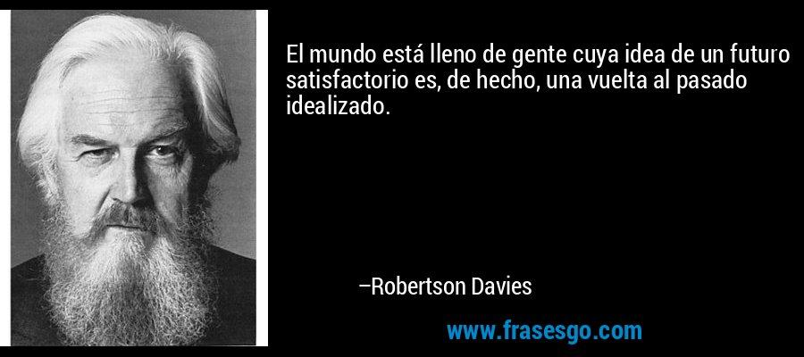 El mundo está lleno de gente cuya idea de un futuro satisfactorio es, de hecho, una vuelta al pasado idealizado. – Robertson Davies