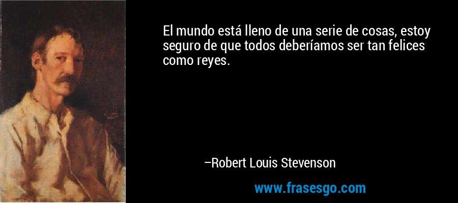 El mundo está lleno de una serie de cosas, estoy seguro de que todos deberíamos ser tan felices como reyes. – Robert Louis Stevenson