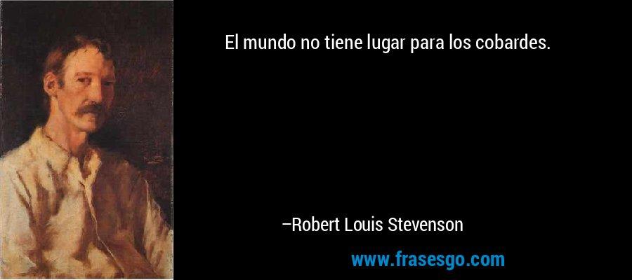 El mundo no tiene lugar para los cobardes. – Robert Louis Stevenson