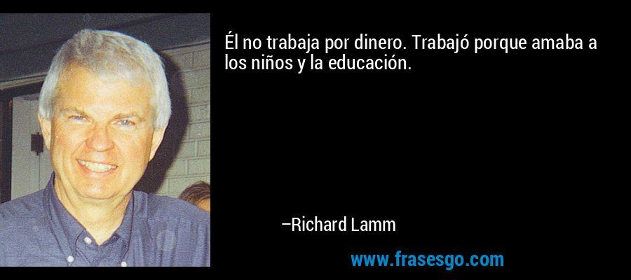 Él no trabaja por dinero. Trabajó porque amaba a los niños y la educación. – Richard Lamm