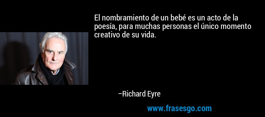 El nombramiento de un bebé es un acto de la poesía, para muchas personas el único momento creativo de su vida. – Richard Eyre