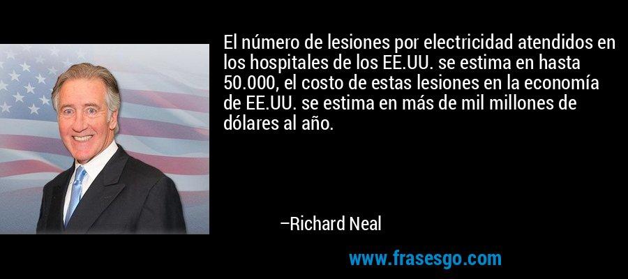 El número de lesiones por electricidad atendidos en los hospitales de los EE.UU. se estima en hasta 50.000, el costo de estas lesiones en la economía de EE.UU. se estima en más de mil millones de dólares al año. – Richard Neal