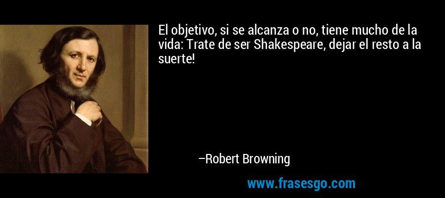 El objetivo, si se alcanza o no, tiene mucho de la vida: Trate de ser Shakespeare, dejar el resto a la suerte! – Robert Browning