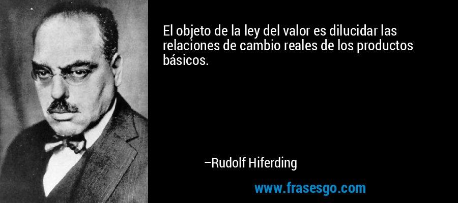 El objeto de la ley del valor es dilucidar las relaciones de cambio reales de los productos básicos. – Rudolf Hiferding